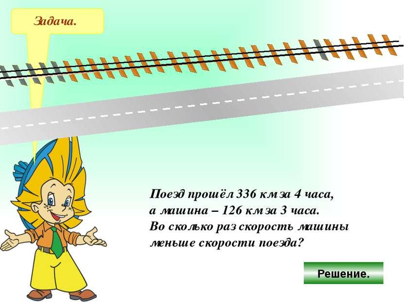 Задача. Поезд прошёл 336 км за 4 часа, а машина – 126 км за 3 часа. Во скольк...