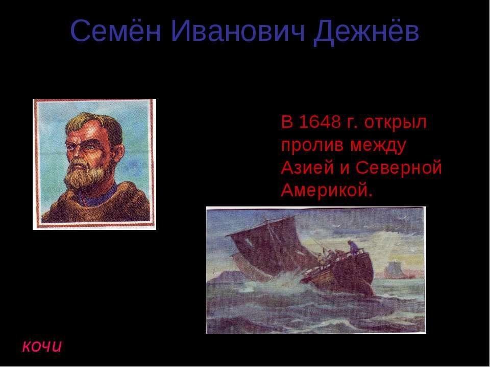 Семён Иванович Дежнёв (1605 – 1673гг.) В 1648 г. открыл пролив между Азией и ...