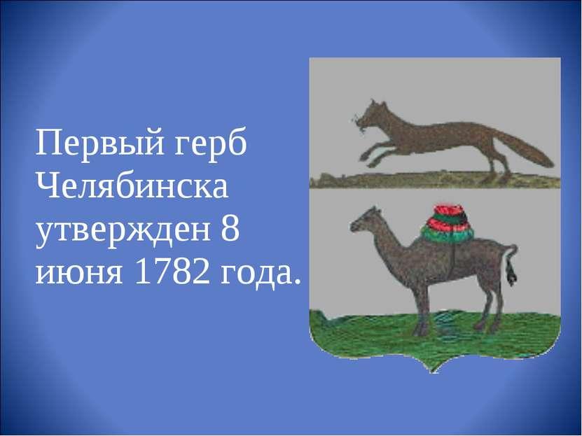 Первый герб Челябинска утвержден 8 июня 1782 года.