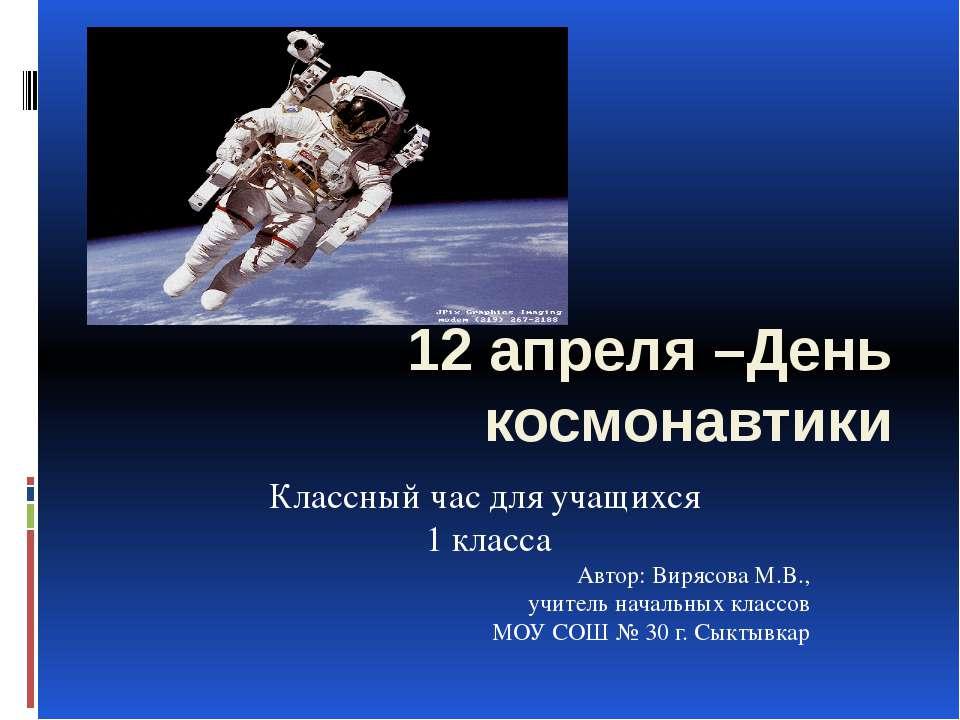 12 апреля –День космонавтики Классный час для учащихся 1 класса Автор: Вирясо...