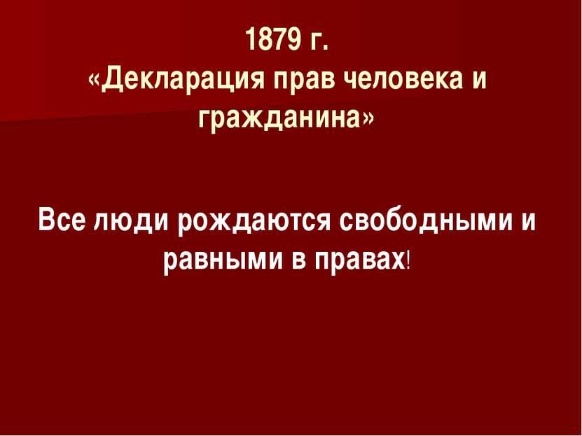 Все люди рождаются свободными и равными в правах! 1879 г. «Декларация прав че...