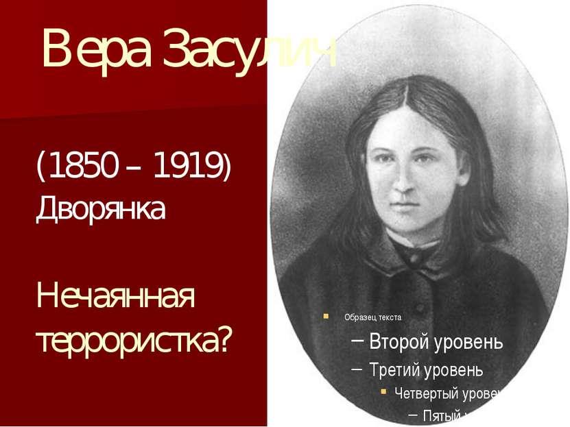 Вера Засулич (1850 – 1919) Дворянка Нечаянная террористка?
