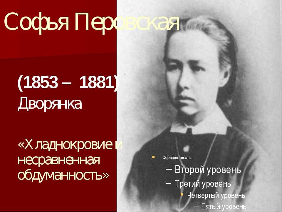 Софья Перовская (1853 – 1881) Дворянка «Хладнокровие и несравненная обдуманно...