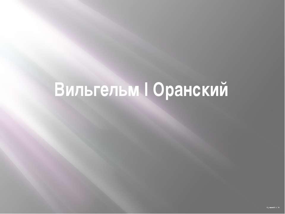 Вильгельм I Оранский Куминов В. А. 7б