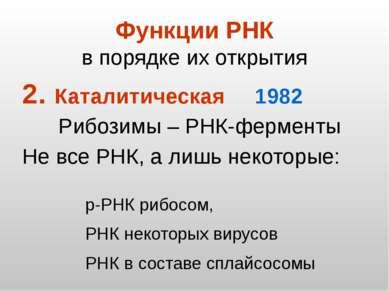 Функции РНК в порядке их открытия Каталитическая 1982 Рибозимы – РНК-ферменты...