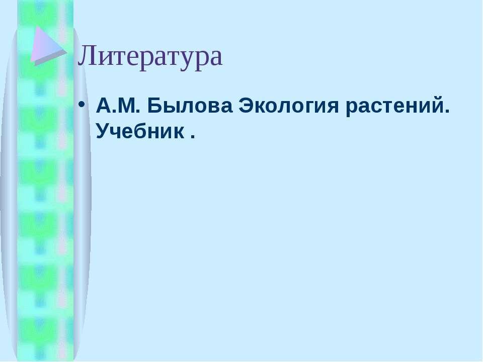 Литература А.М. Былова Экология растений. Учебник .