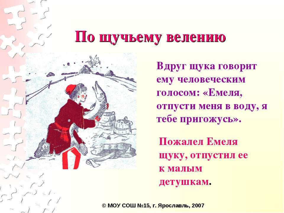 Вдруг щука говорит ему человеческим голосом: «Емеля, отпусти меня в воду, я т...