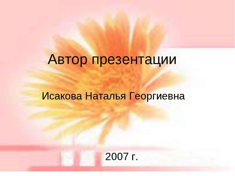 Автор презентации Исакова Наталья Георгиевна 2007 г.