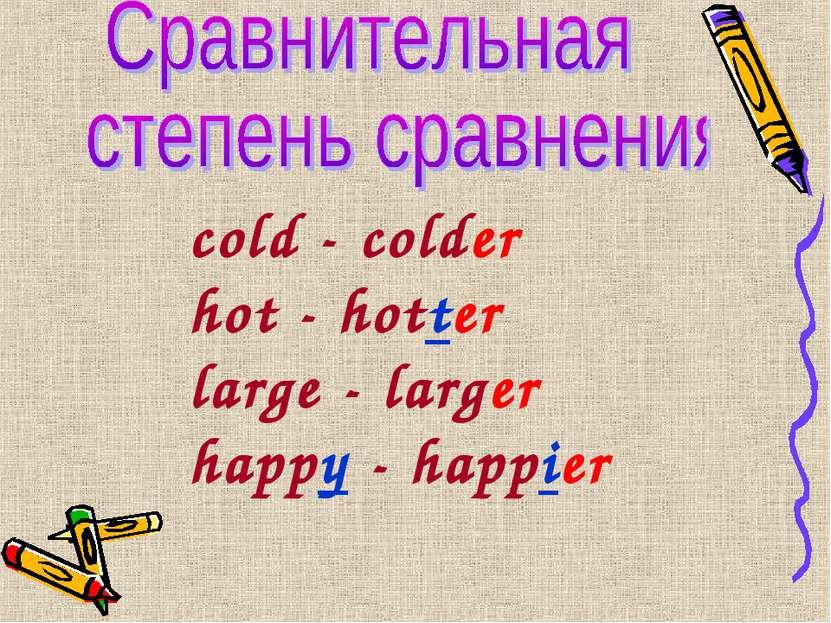 cold - colder hot - hotter large - larger happy - happier
