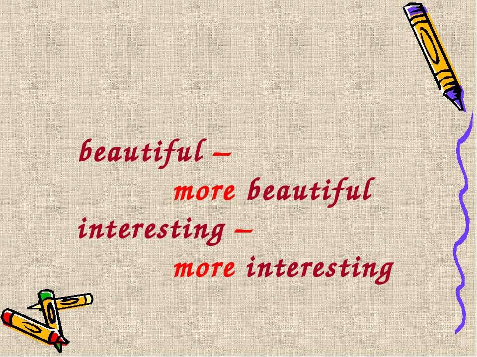 beautiful – more beautiful interesting – more interesting