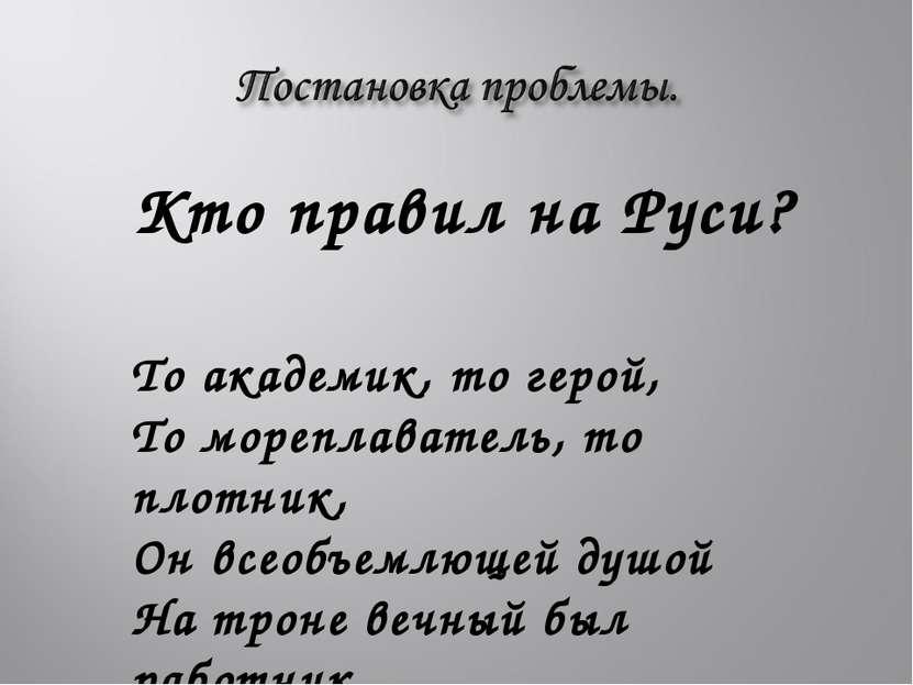 Кто правил на Руси? То академик, то герой, То мореплаватель, то плотник, Он в...