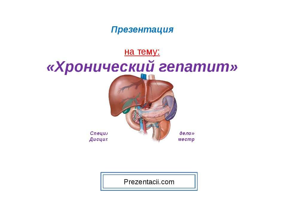 Презентация на тему: «Хронический гепатит» Специльность 060101 «Лечебное дело...