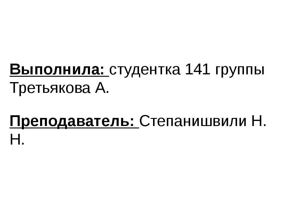 Выполнила: студентка 141 группы Третьякова А. Преподаватель: Степанишвили Н. Н.