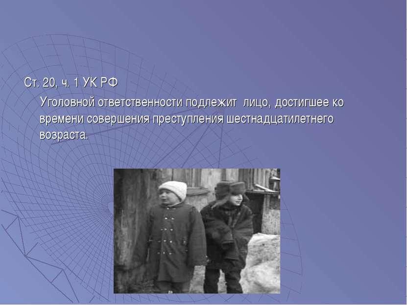 Ст. 20, ч. 1 УК РФ Уголовной ответственности подлежит лицо, достигшее ко врем...