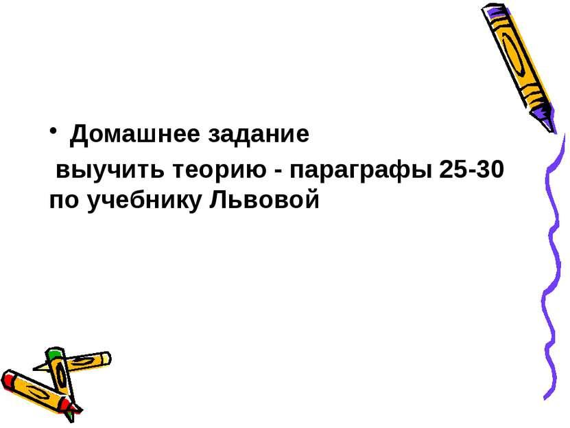 Домашнее задание выучить теорию - параграфы 25-30 по учебнику Львовой
