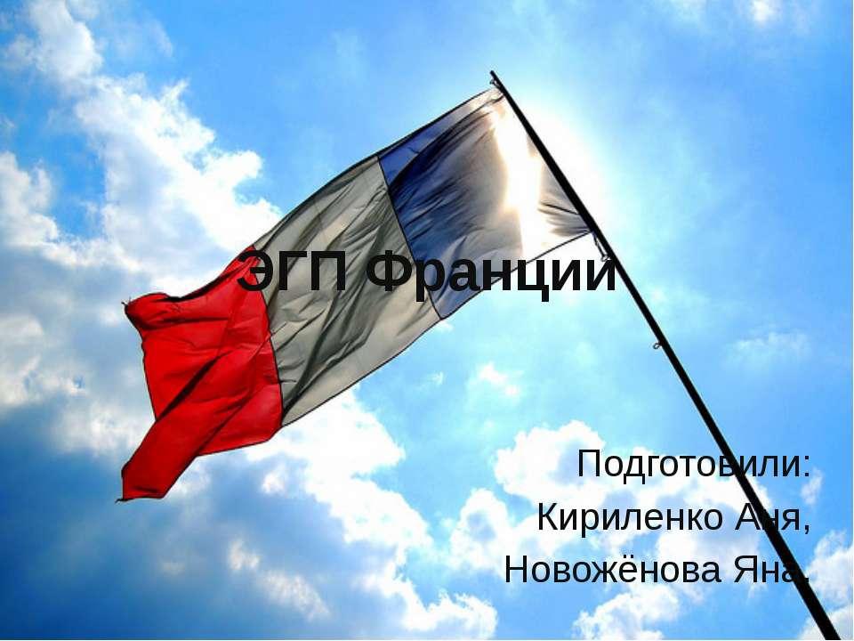 ЭГП Франции Подготовили: Кириленко Аня, Новожёнова Яна.
