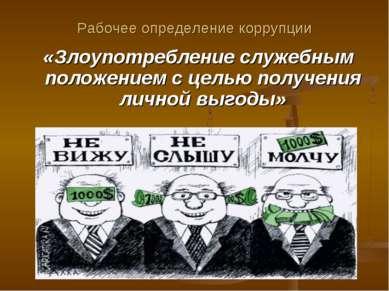 Рабочее определение коррупции «Злоупотребление служебным положением с целью п...