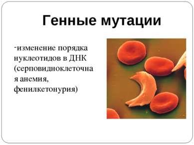 Генные мутации изменение порядка нуклеотидов в ДНК (серповидноклеточная анеми...