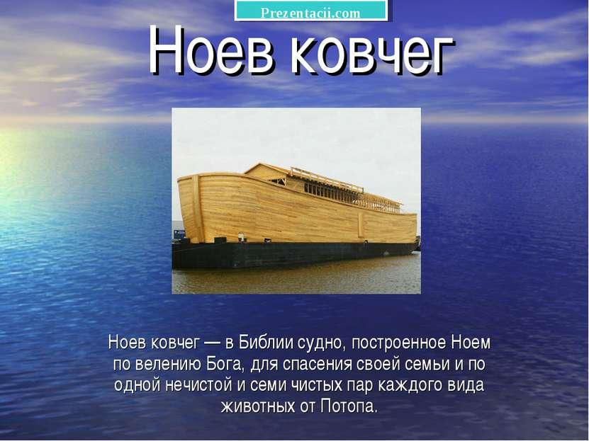 Ноев ковчег Ноев ковчег — в Библии судно, построенное Ноем по велению Бога, д...
