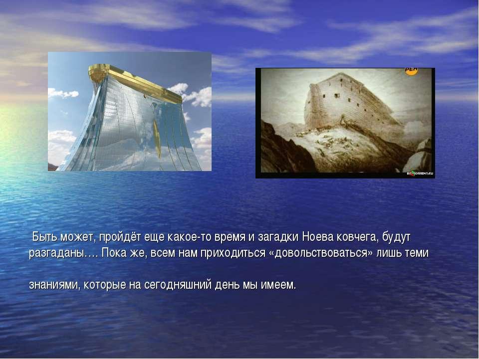 Быть может, пройдёт еще какое-то время и загадки Ноева ковчега, будут разгада...