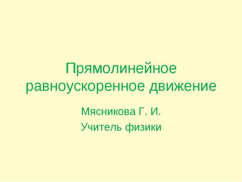 Прямолинейное равноускоренное движение Мясникова Г. И. Учитель физики