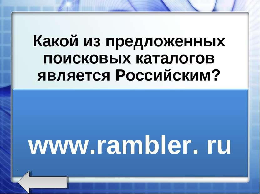 Какой из предложенных поисковых каталогов является Российским? www.rambler.ru...