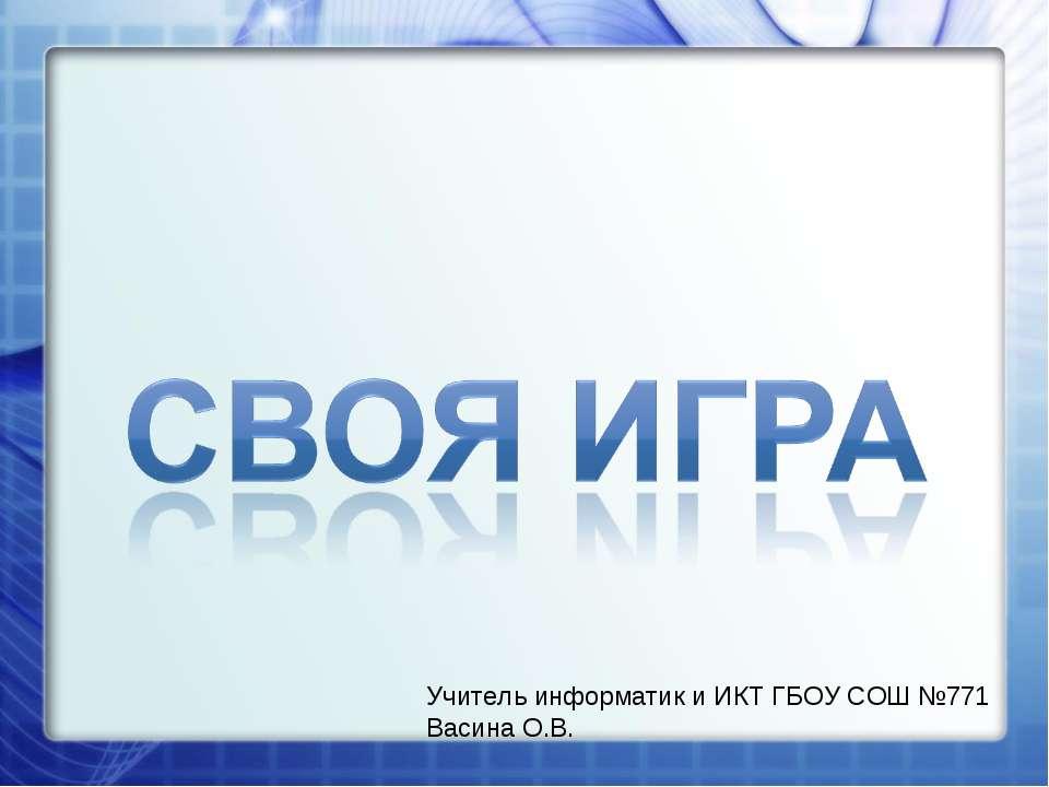 Учитель информатик и ИКТ ГБОУ СОШ №771 Васина О.В.