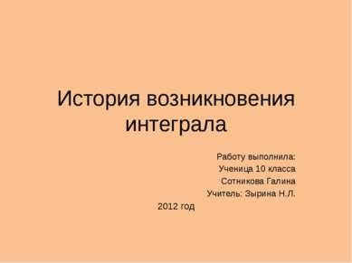 История возникновения интеграла Работу выполнила: Ученица 10 класса Сотникова...