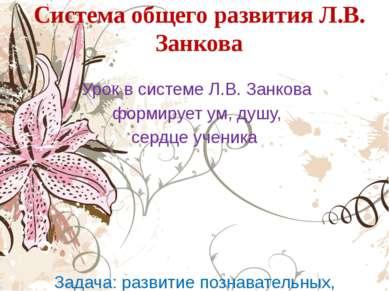 Система общего развития Л.В. Занкова Урок в системе Л.В. Занкова формирует ум...