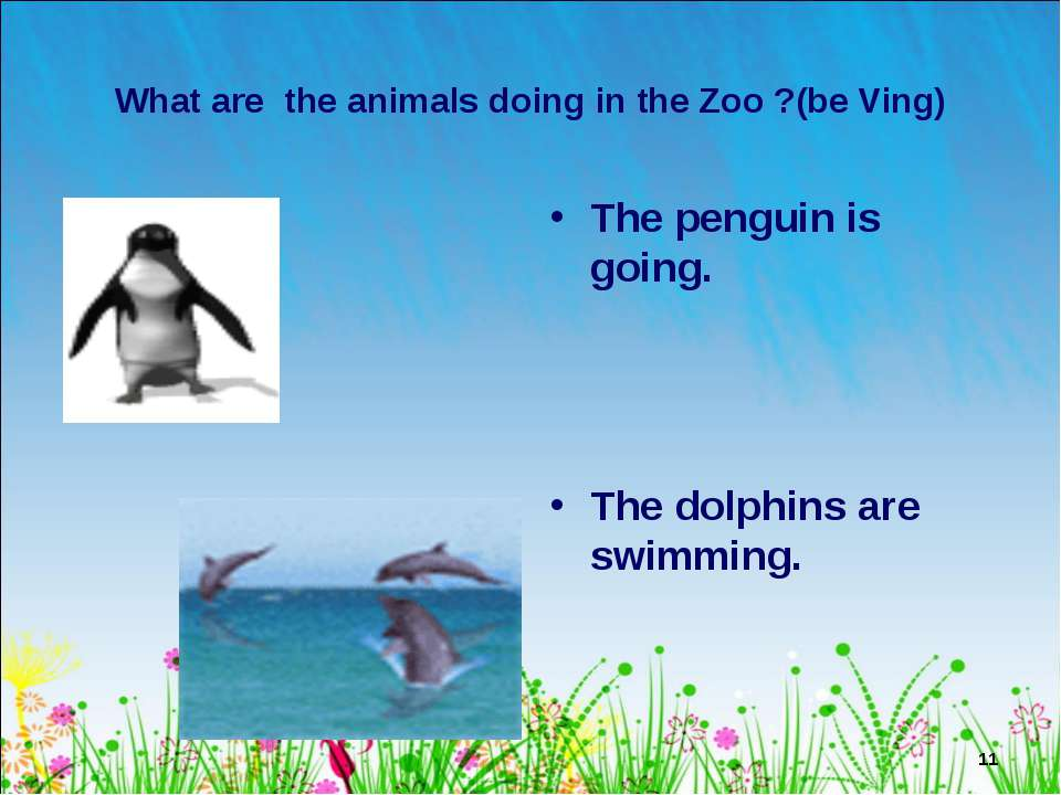 * What are the animals doing in the Zoo ?(be Ving) The penguin is going. The ...