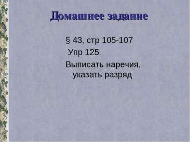 Домашнее задание § 43, стр 105-107 Упр 125 Выписать наречия, указать разряд