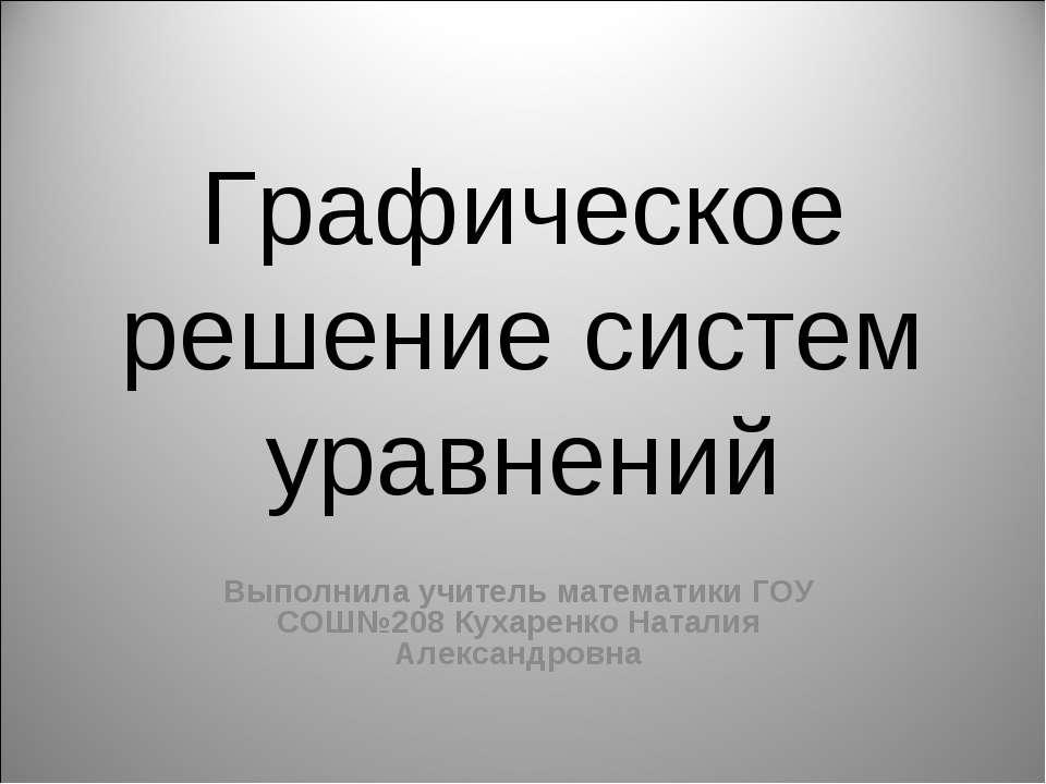 Графическое решение систем уравнений Выполнила учитель математики ГОУ СОШ№208...