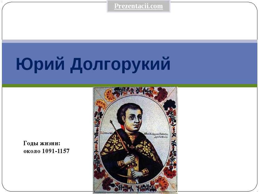 Юрий Долгорукий Годы жизни: около 1091-1157 Prezentacii.com