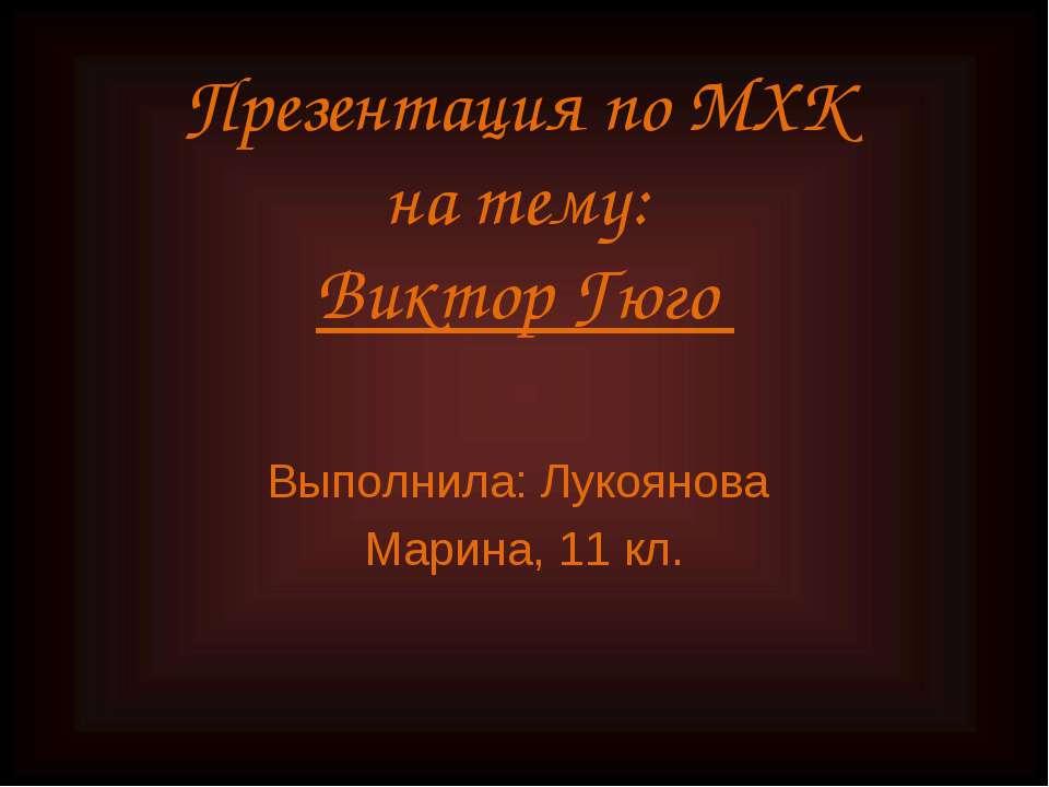 Презентация по МХК на тему: Виктор Гюго Выполнила: Лукоянова Марина, 11 кл.