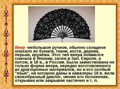 Веер -небольшое ручное, обычно складное опахало из бумаги, ткани, кости, дере...