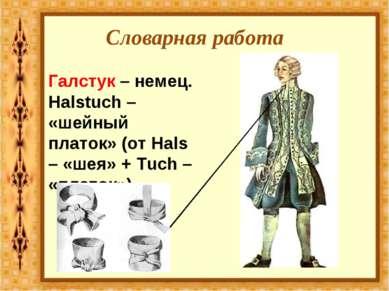 Словарная работа Галстук – немец. Halstuch – «шейный платок» (от Hals – «шея»...