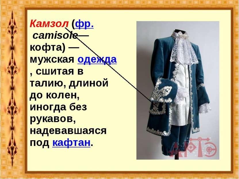 Камзол (фр. camisole— кофта) — мужская одежда, сшитая в талию, длиной до коле...
