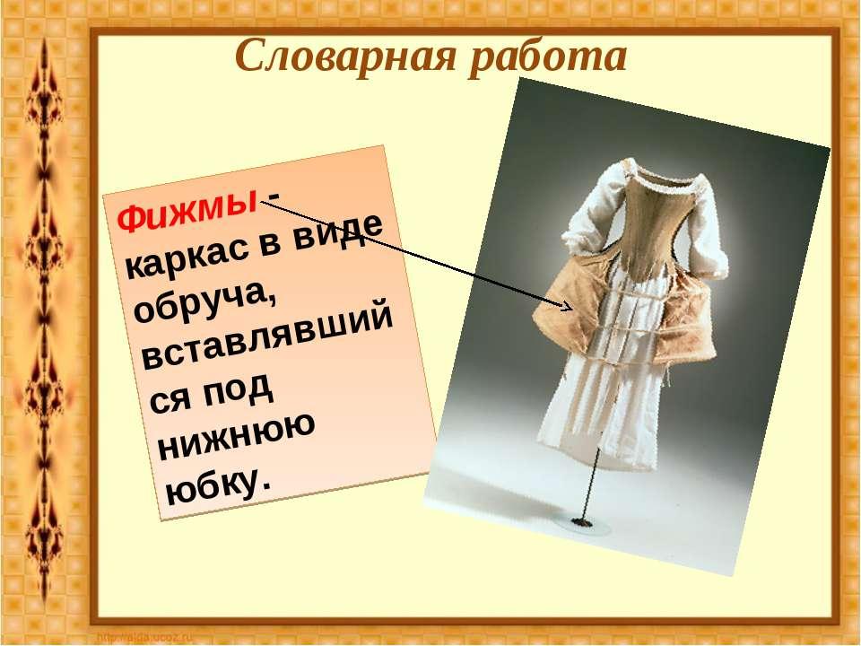 Словарная работа Фижмы - каркас в виде обруча, вставлявшийся под нижнюю юбку.