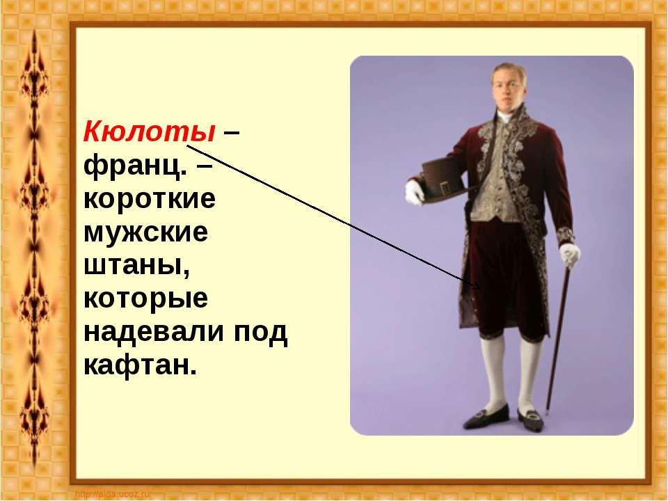 Кюлоты – франц. – короткие мужские штаны, которые надевали под кафтан.