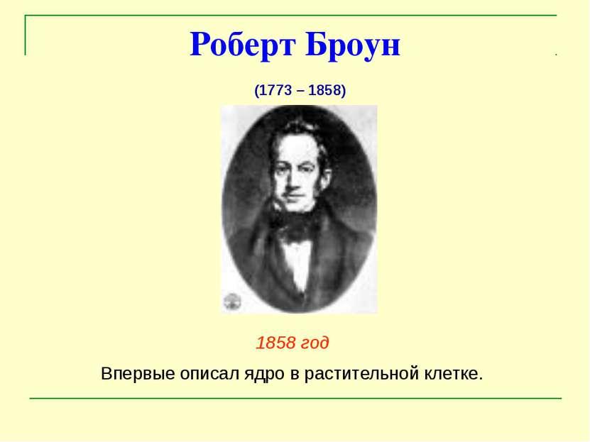 Роберт Броун 1858 год Впервые описал ядро в растительной клетке. (1773 – 1858)