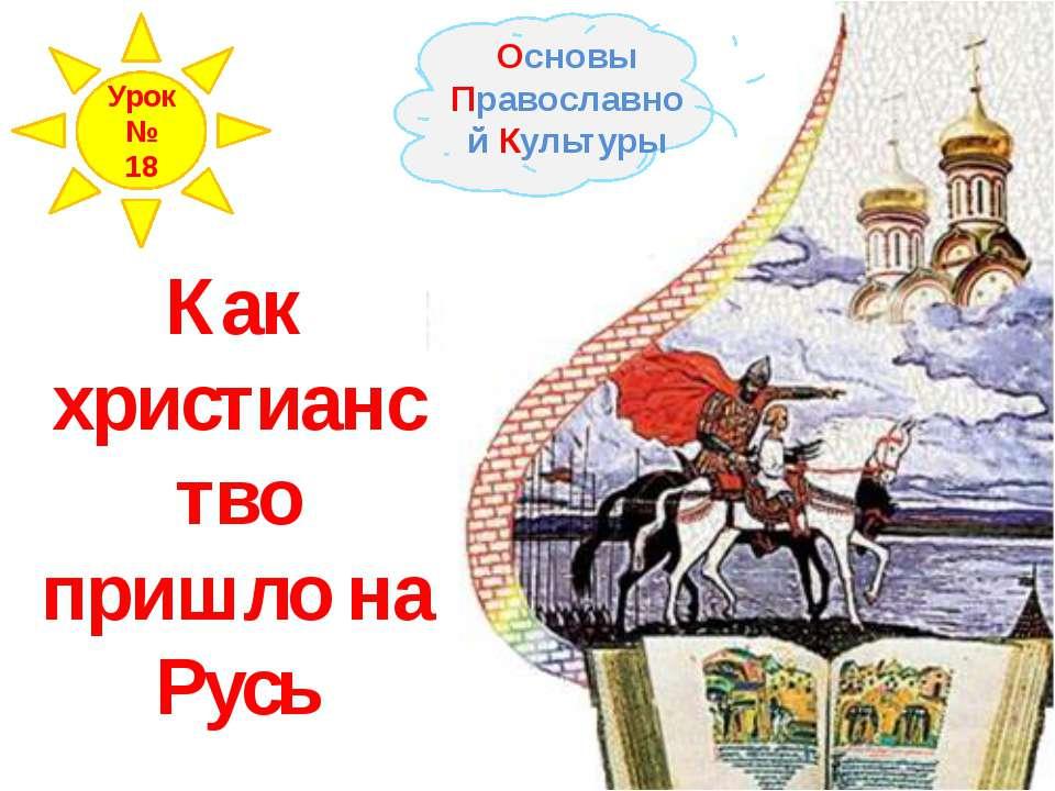 Как христианство пришло на Русь Основы Православной Культуры Урок № 18
