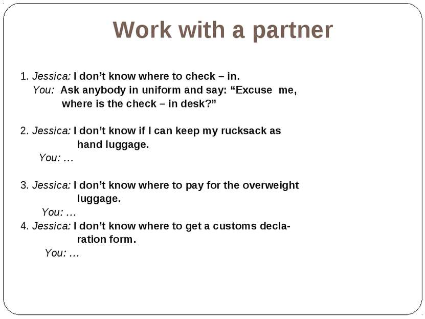 Work with a partner 1. Jessica: I don't know where to check – in. You: Ask an...