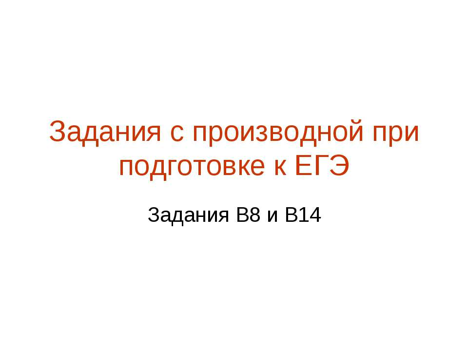 Задания с производной при подготовке к ЕГЭ Задания В8 и В14