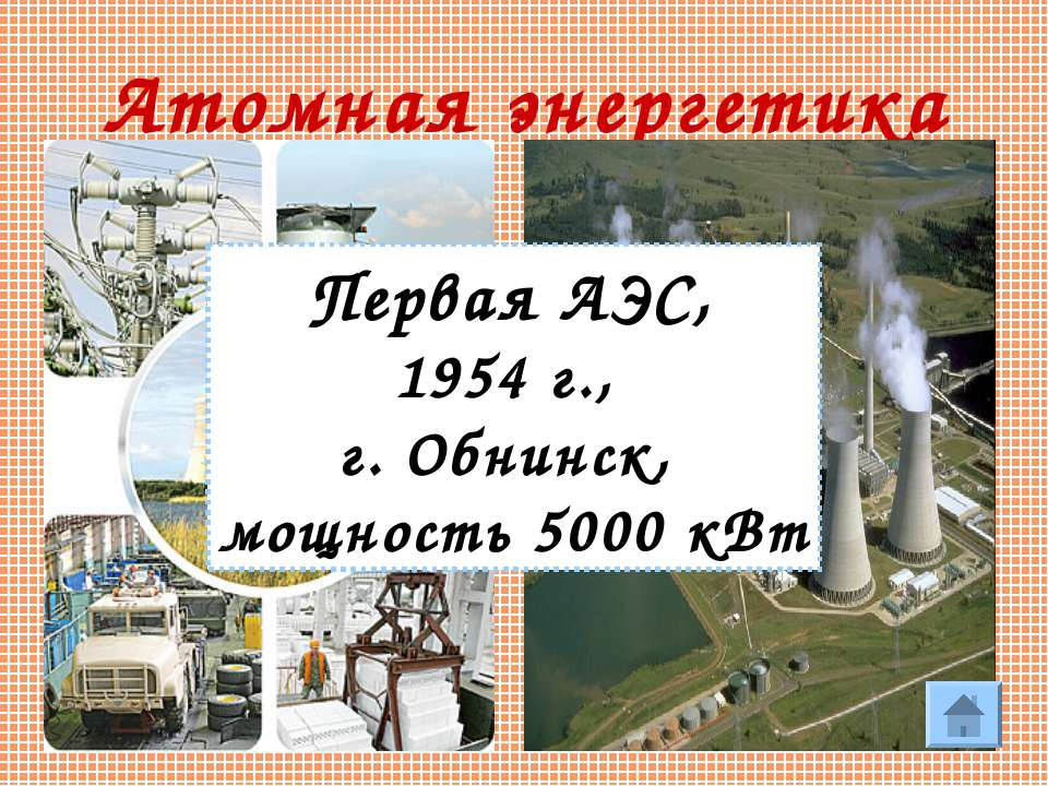 * Атомная энергетика Первая АЭС, 1954 г., г. Обнинск, мощность 5000 кВт