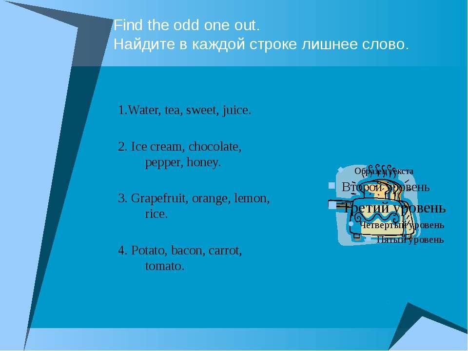 Find the odd one out. Найдите в каждой строке лишнее слово. 1.Water, tea, swe...