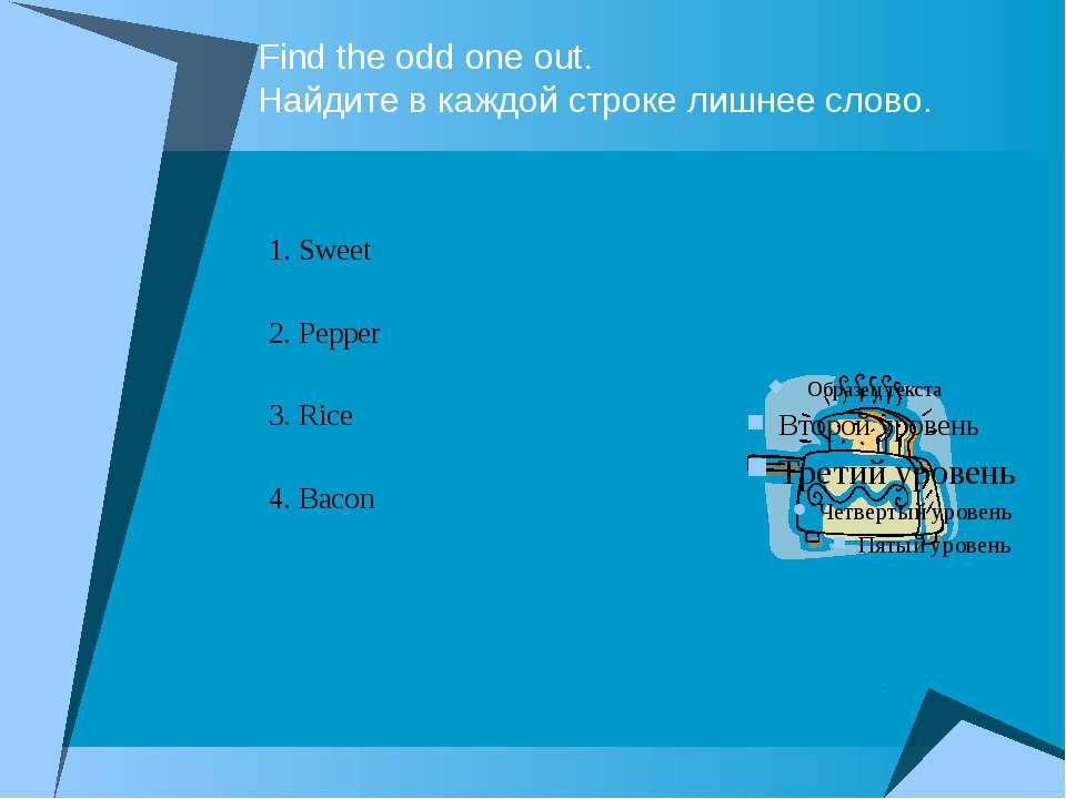 Find the odd one out. Найдите в каждой строке лишнее слово. 1. Sweet 2. Peppe...