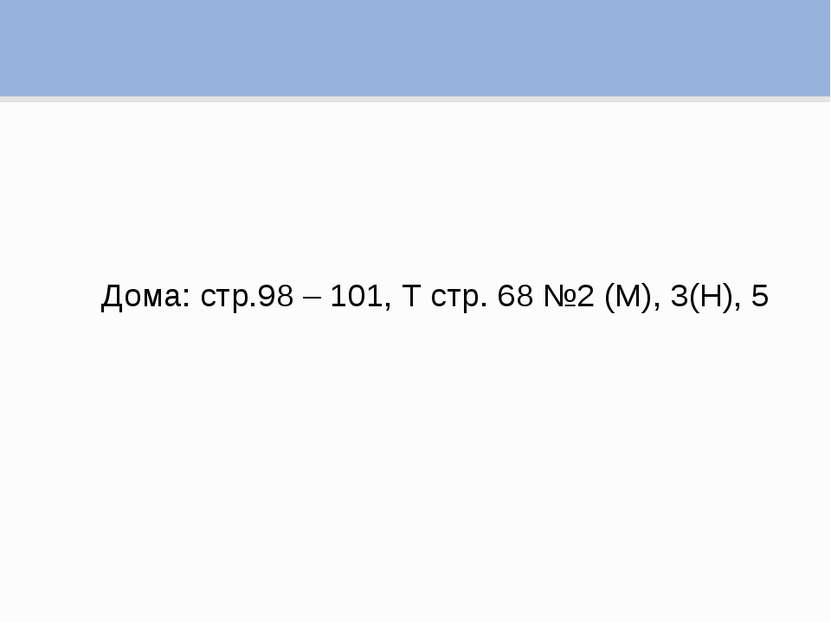 Дома: стр.98 – 101, Т стр. 68 №2 (М), 3(Н), 5