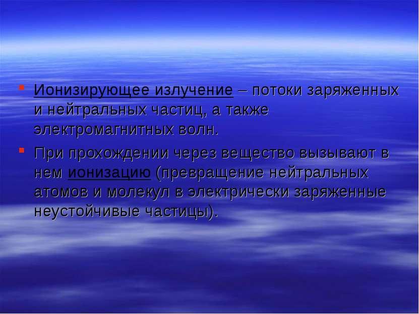 Ионизирующее излучение – потоки заряженных и нейтральных частиц, а также элек...