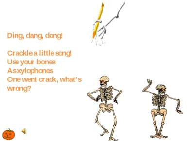 Ding, dang, dong! Crackle a little song! Use your bones As xylophones One wen...