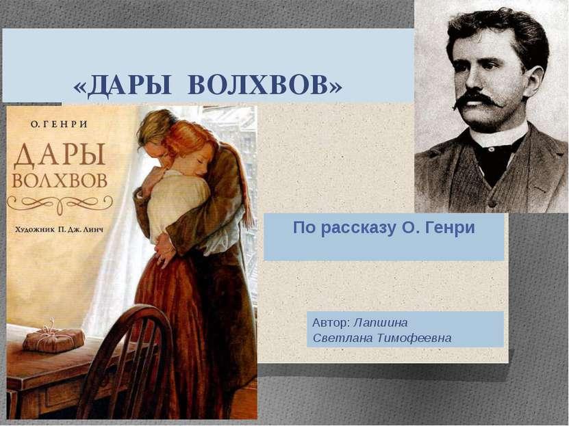 «ДАРЫ ВОЛХВОВ» По рассказу О. Генри Автор: Лапшина Светлана Тимофеевна